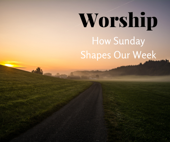 Worship: How Sunday Shapes Our Week